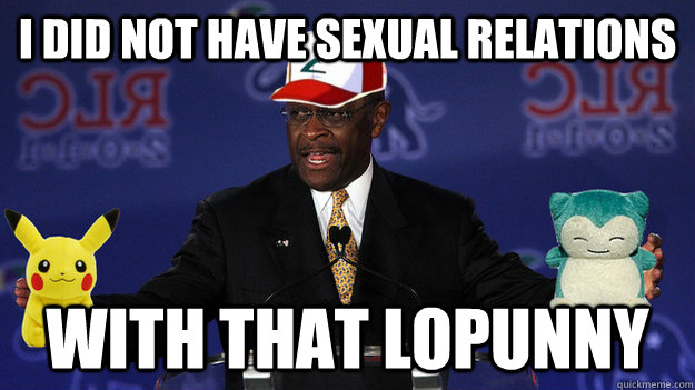 I did not have sexual relations with that Lopunny  Pokemon Master Herman Cain