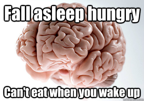 Fall asleep hungry Can't eat when you wake up  - Fall asleep hungry Can't eat when you wake up   Scumbag Brain
