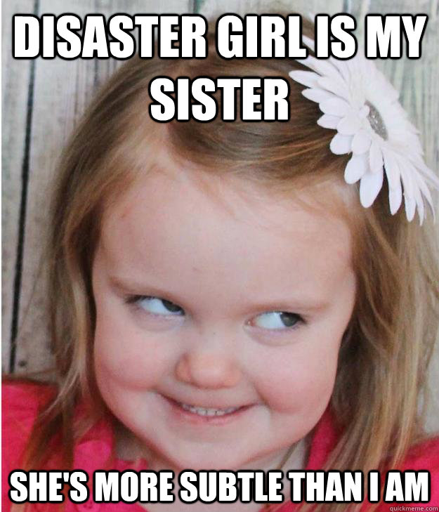 Disaster girl is my sister she's more subtle than i am