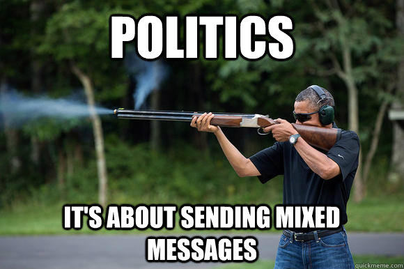 politics it's about sending mixed messages - politics it's about sending mixed messages  Obama Skeeting