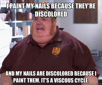 i paint my nails because they're discolored and my nails are discolored because i paint them. it's a viscous cycle. - i paint my nails because they're discolored and my nails are discolored because i paint them. it's a viscous cycle.  Fat Bastard