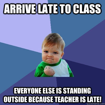 Arrive Late to Class Everyone else is standing outside because teacher is late! - Arrive Late to Class Everyone else is standing outside because teacher is late!  Success Kid