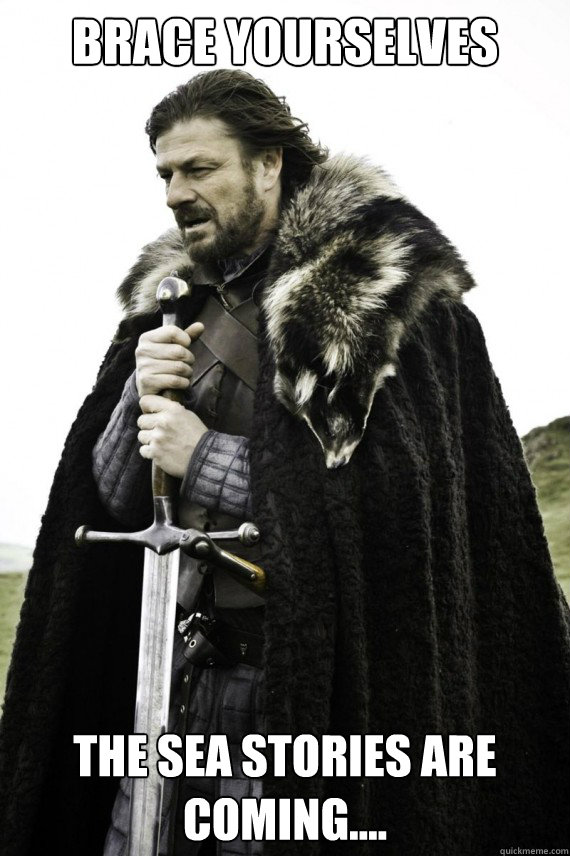 Brace yourselves The sea stories are coming.... - Brace yourselves The sea stories are coming....  Brace yourself