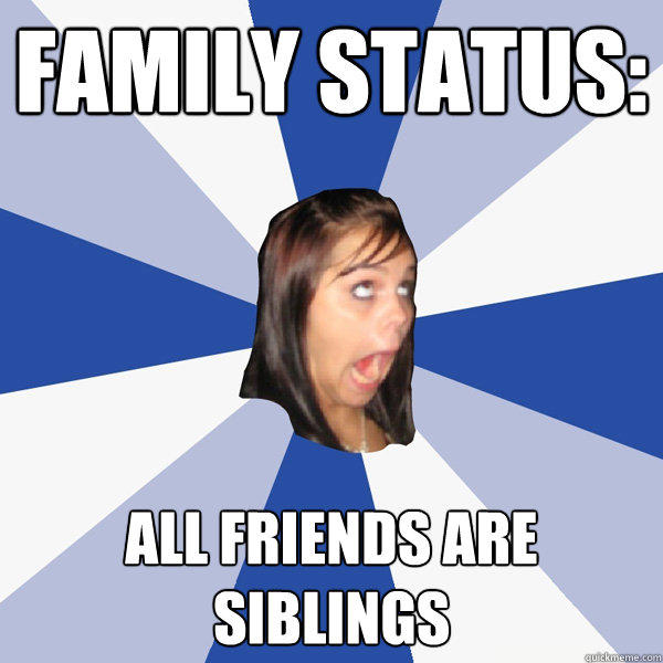Family Status: ALL FRIENDS ARE SIBLINGS - Family Status: ALL FRIENDS ARE SIBLINGS  Annoying Facebook Girl