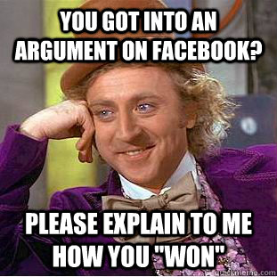 You got into an argument on facebook? Please explain to me how you