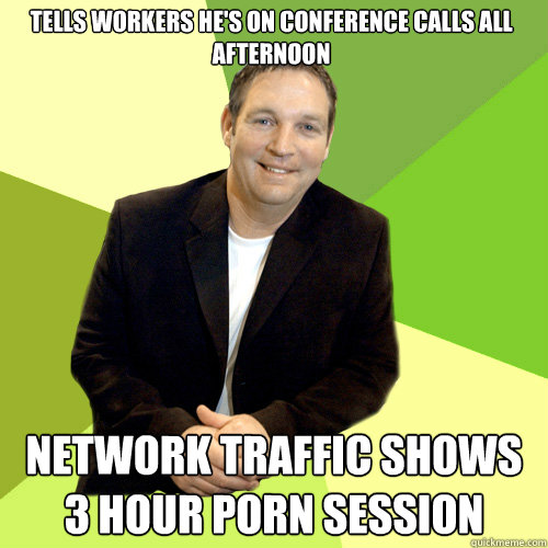 tells workers he's on conference calls all afternoon network traffic shows 3 hour porn session  Small Business CEO