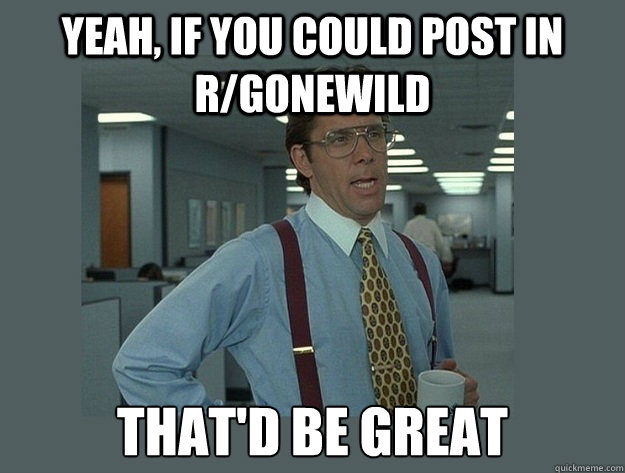 yeah, If you could post in r/gonewild That'd be great - yeah, If you could post in r/gonewild That'd be great  Office Space Lumbergh