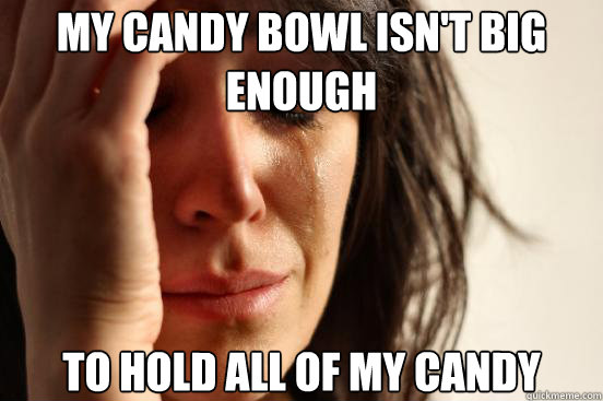 My candy bowl isn't big enough to hold all of my candy - My candy bowl isn't big enough to hold all of my candy  First World Problems