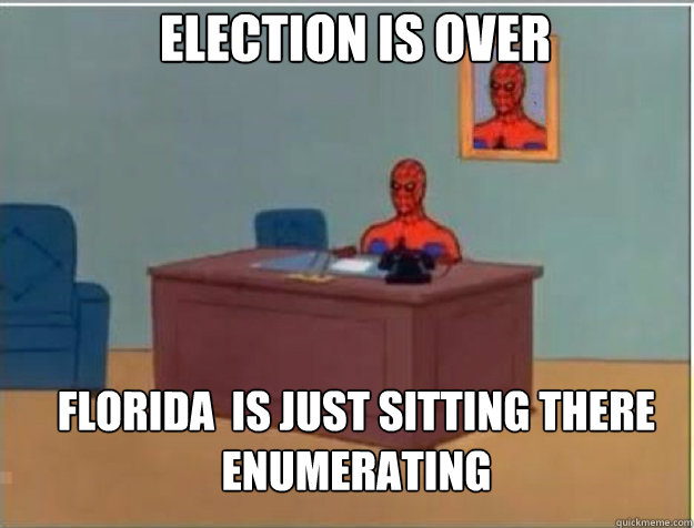 ELECTION IS OVER FLORIDA  IS JUST SITTING THERE ENUMERATING