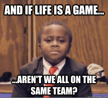 and if life is a game... ...aren't we all on the same team?
