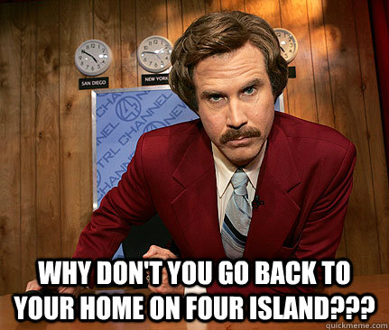 Why don't you go back to your home on Four Island???