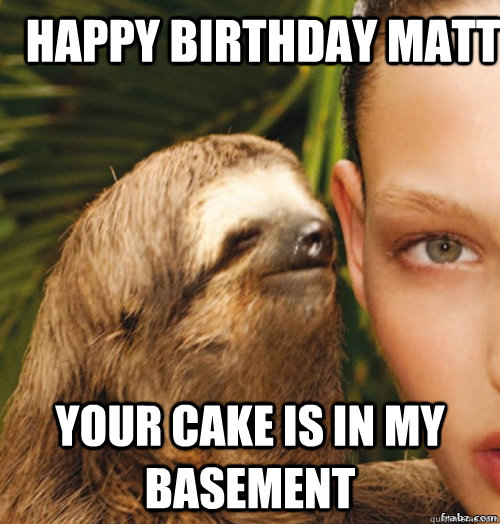 e2b4da4e2bf6f9ba511a4efded95e4f0005742e9b58e82ee32cd24bb0d6d6ee1 happy birthday matt your cake is in my basement rape sloth,Happy Birthday Matt Meme