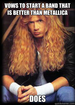 Vows to start a band that is better than Metallica Does  Good Guy Dave Mustaine