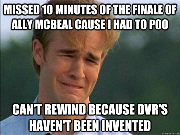 Missed 10 minutes of the finale of Ally McBeal cause I had to poo can't rewind because DVR's haven't been invented