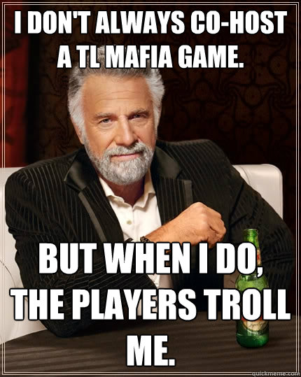 I don't always co-host a TL mafia game. But when I do, the players troll me. - I don't always co-host a TL mafia game. But when I do, the players troll me.  The Most Interesting Man In The World