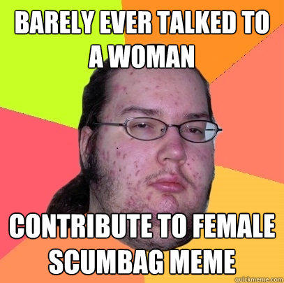 barely ever talked to a woman contribute to female scumbag meme - barely ever talked to a woman contribute to female scumbag meme  Butthurt Dweller