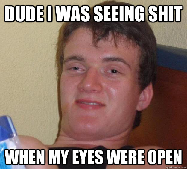 Dude I Was seeing shit When my eyes were open - Dude I Was seeing shit When my eyes were open  10 Guy