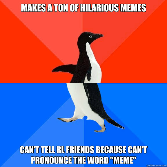 Makes a ton of hilarious memes Can't tell RL friends because can't pronounce the word