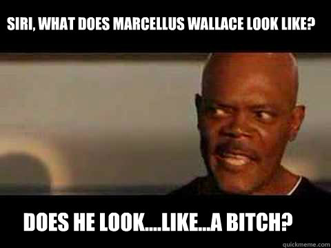 DOES HE LOOK....LIKE...A BITCH? SIRI, WHAT DOES MARCELLUS WALLACE LOOK LIKE? - DOES HE LOOK....LIKE...A BITCH? SIRI, WHAT DOES MARCELLUS WALLACE LOOK LIKE?  Angry Samuel Jackson