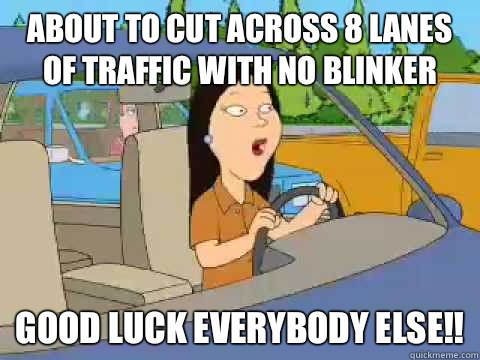 About to cut across 8 lanes of traffic with no blinker Good luck everybody else!!