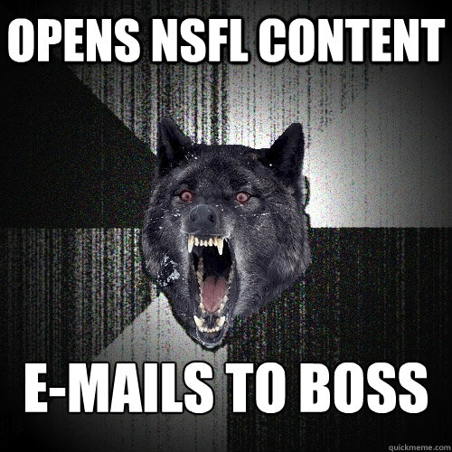 Opens NSFL Content E-Mails to boss - Opens NSFL Content E-Mails to boss  Insanity Wolf