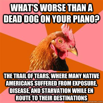 What's worse than a dead dog on your piano? The trail of tears, where many Native Americans suffered from exposure, disease, and starvation while en route to their destinations  - What's worse than a dead dog on your piano? The trail of tears, where many Native Americans suffered from exposure, disease, and starvation while en route to their destinations   Anti-Joke Chicken