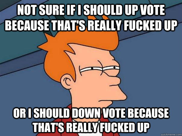 Not sure if I should up vote because that's really fucked up Or i should down vote because that's really fucked up - Not sure if I should up vote because that's really fucked up Or i should down vote because that's really fucked up  Futurama Fry.png