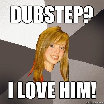 Dubstep? I love him!  Musically Oblivious 8th Grader