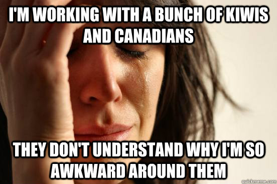 I'm working with a bunch of Kiwis and Canadians They don't understand why I'm so awkward around them - I'm working with a bunch of Kiwis and Canadians They don't understand why I'm so awkward around them  First World Problems