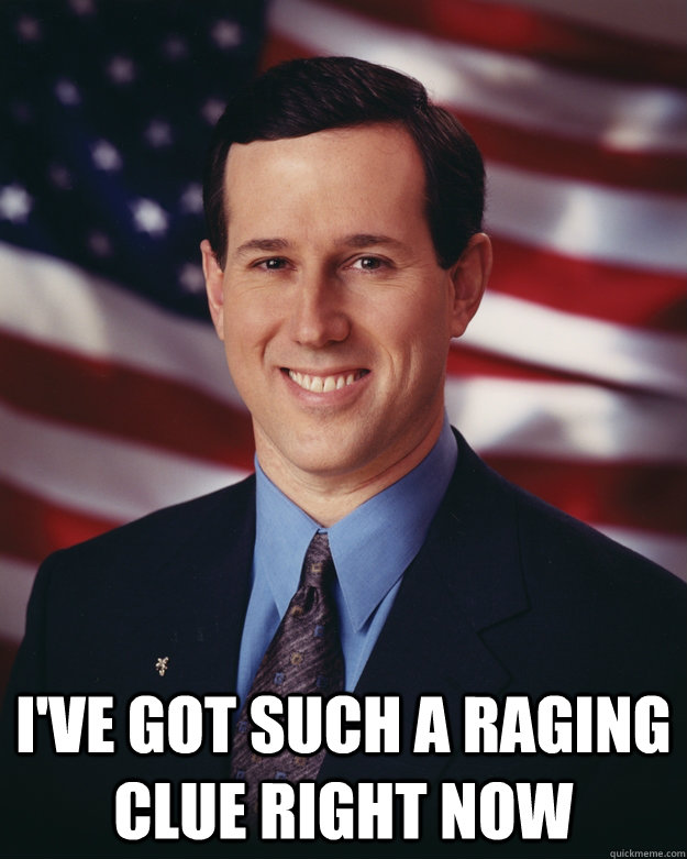 I've Got such a raging clue right now -  I've Got such a raging clue right now  Rick Santorum