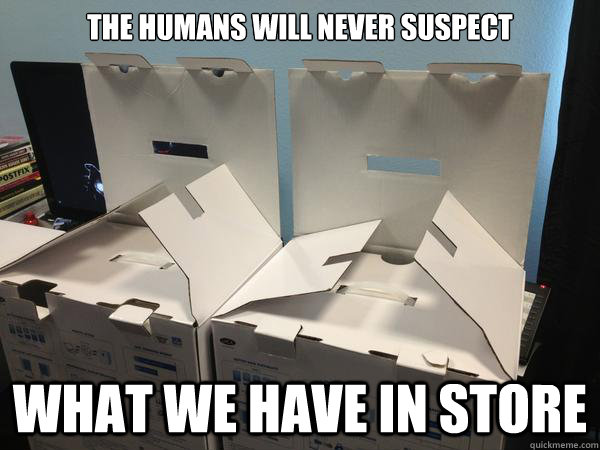 The humans will never suspect what we have in store  Nefariously Scheming Boxes