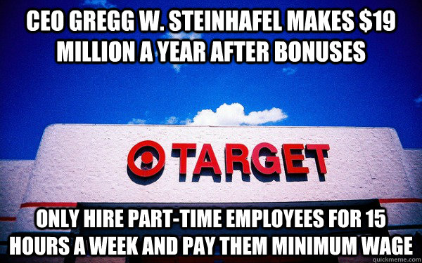 CEO Gregg W. Steinhafel makes $19 million a year after bonuses Only hire part-time employees for 15 hours a week and pay them minimum wage