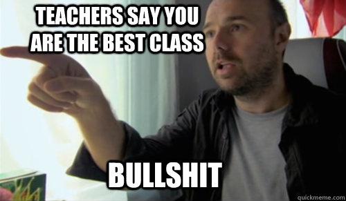BULLSHIT Teachers say you are the best class  bullshit man