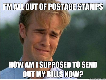 I'm all out of postage stamps How am I supposed to send out my bills now? - I'm all out of postage stamps How am I supposed to send out my bills now?  1990s Problems