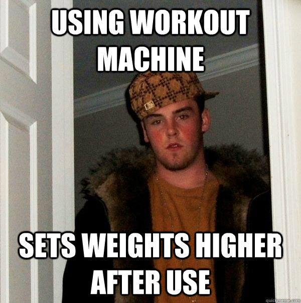 Using workout machine Sets weights higher after use - Using workout machine Sets weights higher after use  Scumbag Steve