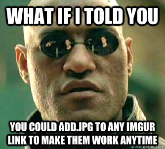 What if I told you You could add.jpg to any imgur link to make them work anytime