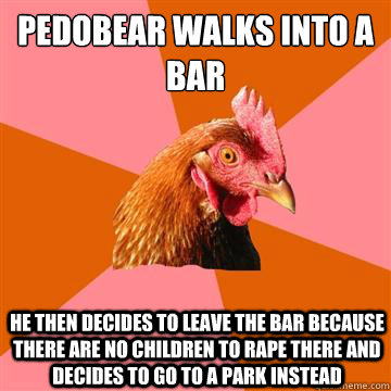 Pedobear walks into a bar He then decides to leave the bar because there are no children to rape there and decides to go to a park instead - Pedobear walks into a bar He then decides to leave the bar because there are no children to rape there and decides to go to a park instead  Anti-Joke Chicken