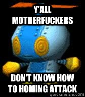 Y'all motherfuckers Don't know how to homing attack  Yall omochao