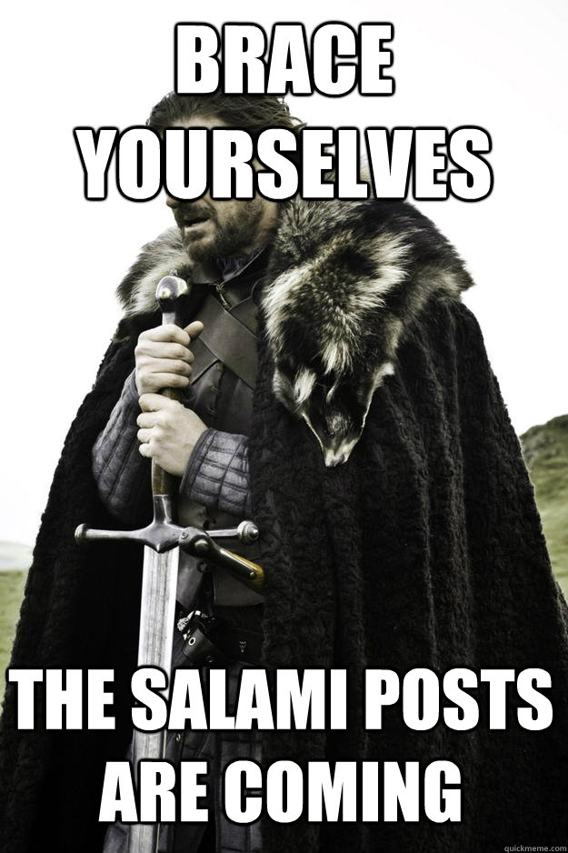 Brace yourselves THE SALAMI POSTS ARE COMING - Brace yourselves THE SALAMI POSTS ARE COMING  Winter is coming