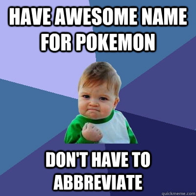 Have awesome name for pokemon don't have to abbreviate  Success Kid