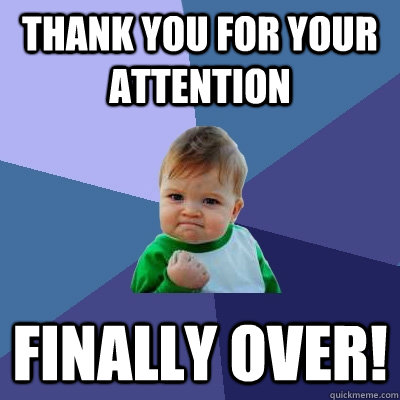 Thank you for your attention finally over! - Thank you for your attention finally over!  Success Kid