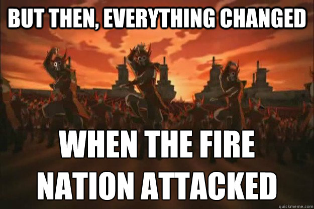 But then, everything changed When the fire nation attacked