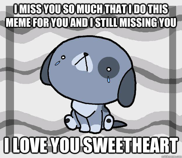 i miss you so much that i do this meme for you and i still missing you  i love you sweetheart   Miss you