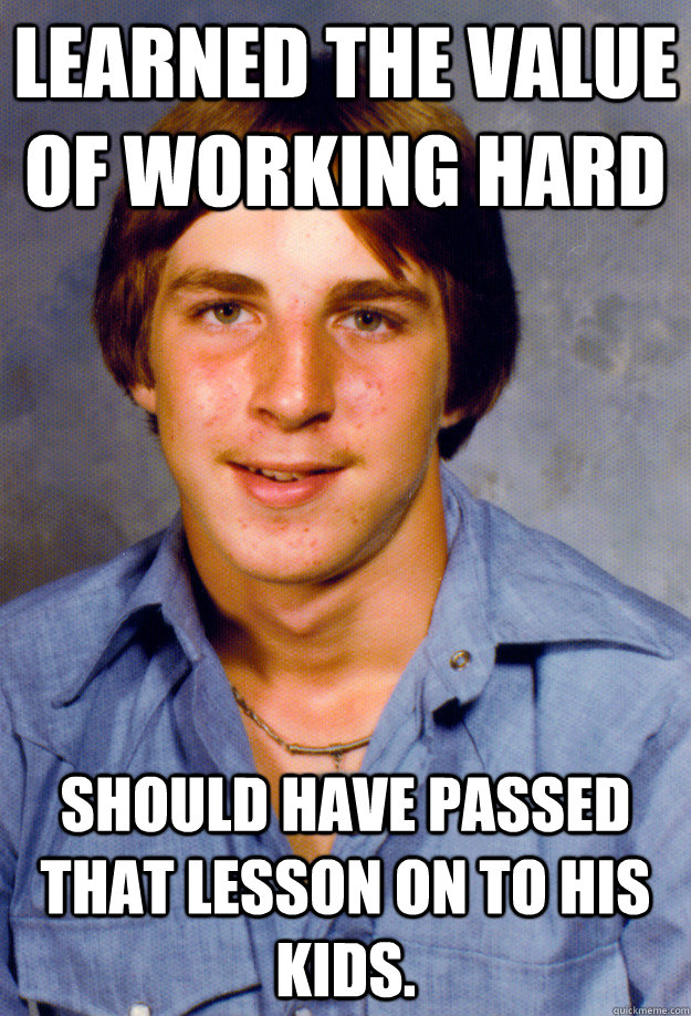 Learned the value of working hard Should have passed that lesson on to his kids.  Old Economy Steven