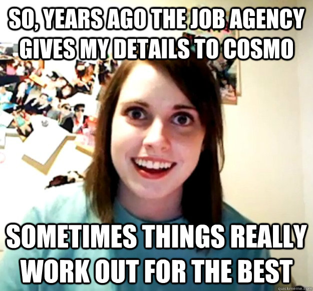 So, years ago the job agency gives my details to cosmo sometimes things really work out for the best - So, years ago the job agency gives my details to cosmo sometimes things really work out for the best  Overly Attached Girlfriend