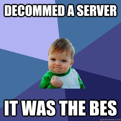 Decommed a server it was the BES - Decommed a server it was the BES  Success Kid