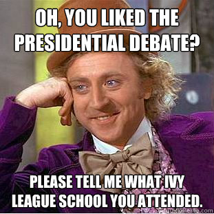 Oh, you liked the presidential debate? Please tell me what Ivy League school you attended.  Condescending Wonka