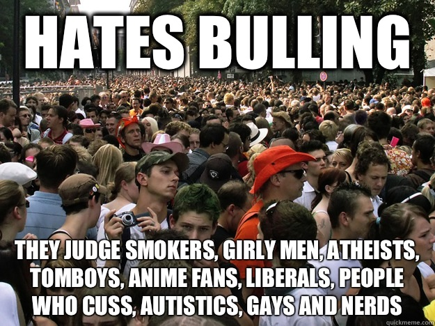 Hates bulling  They judge smokers, girly men, atheists, tomboys, anime fans, liberals, people who cuss, autistics, gays and nerds
