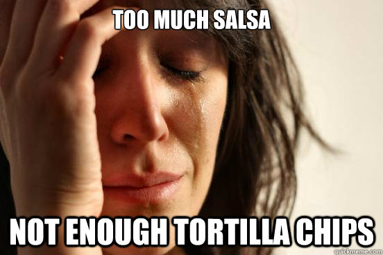 too much salsa not enough tortilla chips  First World Problems