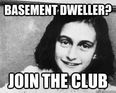 basement dweller? join the club